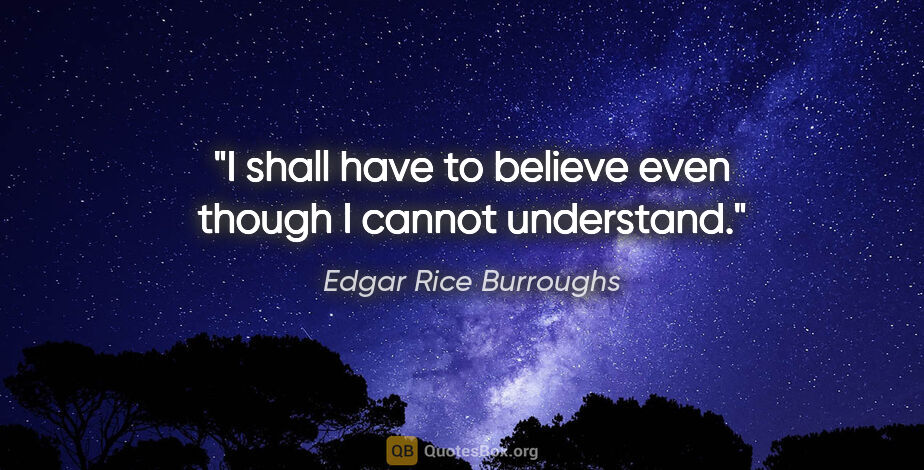 """Edgar Rice Burroughs quote: """"I shall have to believe even though I cannot understand."""""""