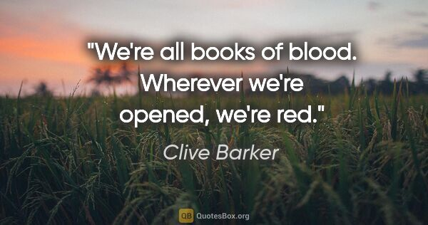 "Clive Barker quote: ""We're all books of blood. Wherever we're opened, we're red."""