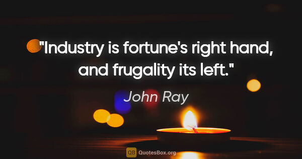 "John Ray quote: ""Industry is fortune's right hand, and frugality its left."""