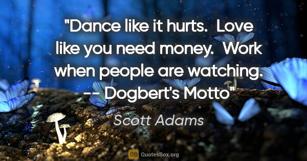 "Scott Adams quote: ""Dance like it hurts.  Love like you need money.  Work when..."""