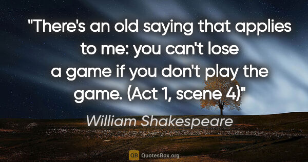 "William Shakespeare quote: ""There's an old saying that applies to me: you can't lose a..."""