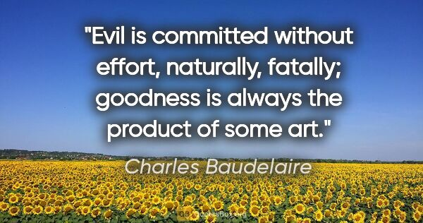"Charles Baudelaire quote: ""Evil is committed without effort, naturally, fatally; goodness..."""