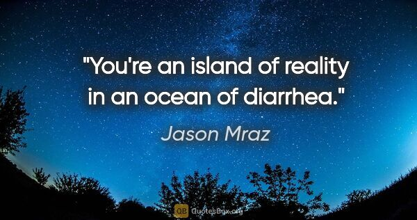 "Jason Mraz quote: ""You're an island of reality in an ocean of diarrhea."""