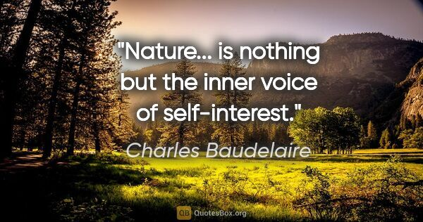 "Charles Baudelaire quote: ""Nature... is nothing but the inner voice of self-interest."""