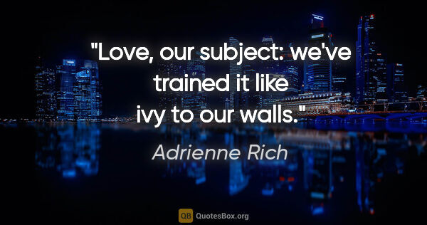 "Adrienne Rich quote: ""Love, our subject: we've trained it like ivy to our walls."""