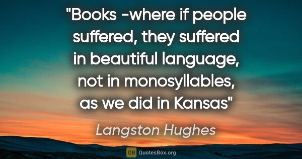 "Langston Hughes quote: ""Books -where if people suffered, they suffered in beautiful..."""