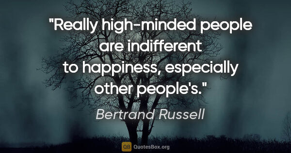 "Bertrand Russell quote: ""Really high-minded people are indifferent to happiness,..."""