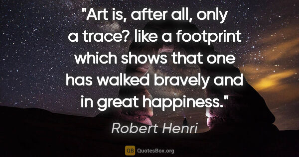 "Robert Henri quote: ""Art is, after all, only a trace? like a footprint which shows..."""