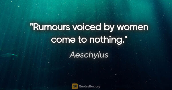 "Aeschylus quote: ""Rumours voiced by women come to nothing."""