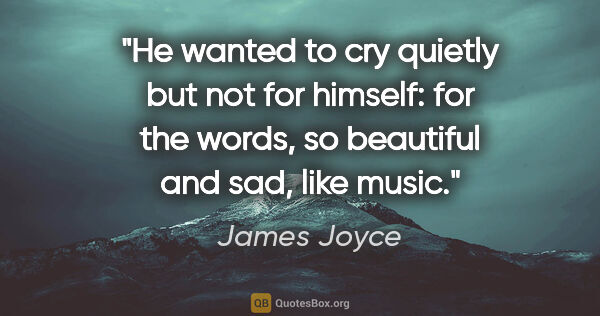 "James Joyce quote: ""He wanted to cry quietly but not for himself: for the words,..."""