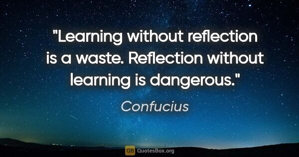 "Confucius quote: ""Learning without reflection is a waste. Reflection without..."""