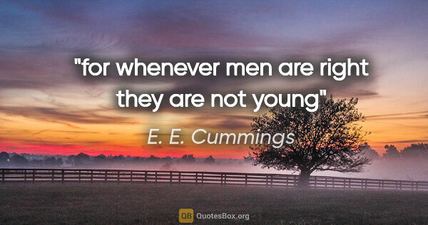 "E. E. Cummings quote: ""for whenever men are right they are not young"""