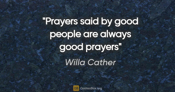 "Willa Cather quote: ""Prayers said by good people are always good prayers"""