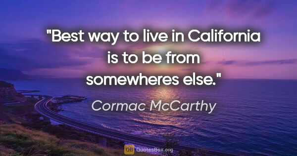 "Cormac McCarthy quote: ""Best way to live in California is to be from somewheres else."""