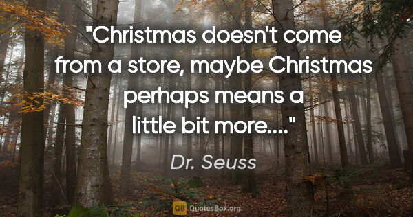 "Dr. Seuss quote: ""Christmas doesn't come from a store, maybe Christmas perhaps..."""