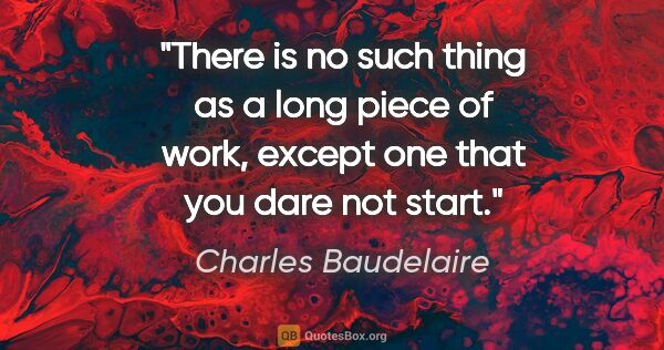 "Charles Baudelaire quote: ""There is no such thing as a long piece of work, except one..."""