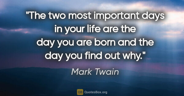 "Mark Twain quote: ""The two most important days in your life are the day you are..."""