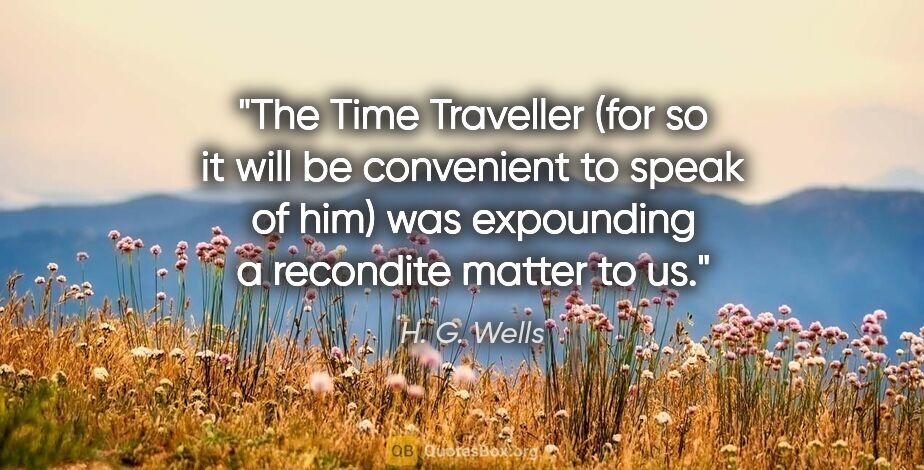 """H. G. Wells quote: """"The Time Traveller (for so it will be convenient to speak of..."""""""