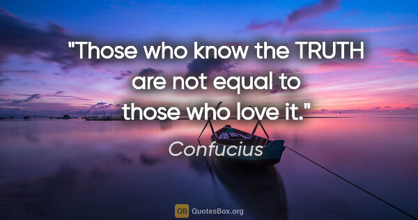 "Confucius quote: ""Those who know the TRUTH are not equal to those who love it."""