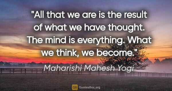 "Maharishi Mahesh Yogi quote: ""All that we are is the result of what we have thought. The..."""