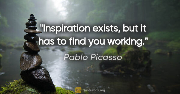 "Pablo Picasso quote: ""Inspiration exists, but it has to find you working."""