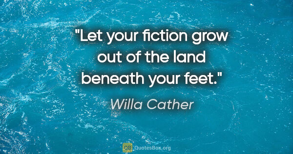 "Willa Cather quote: ""Let your fiction grow out of the land beneath your feet."""