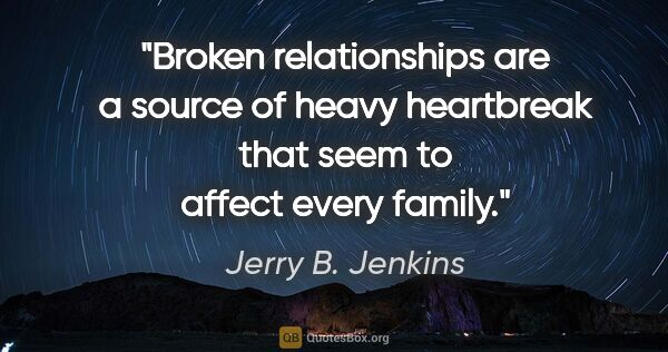 "Jerry B. Jenkins quote: ""Broken relationships are a source of heavy heartbreak that..."""