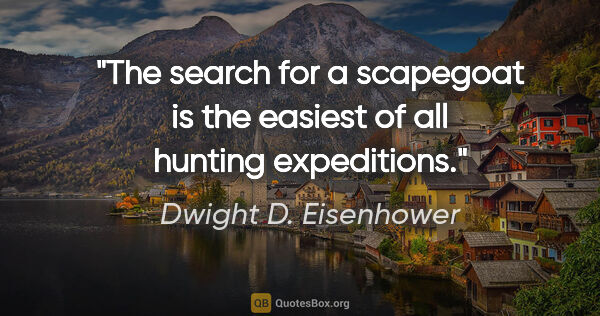 "Dwight D. Eisenhower quote: ""The search for a scapegoat is the easiest of all hunting..."""