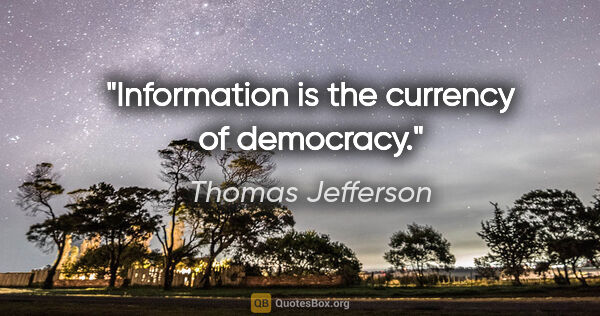 "Thomas Jefferson quote: ""Information is the currency of democracy."""