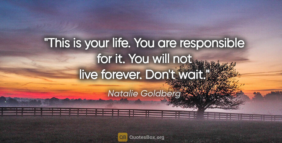 "Natalie Goldberg quote: ""This is your life. You are responsible for it. You will not..."""