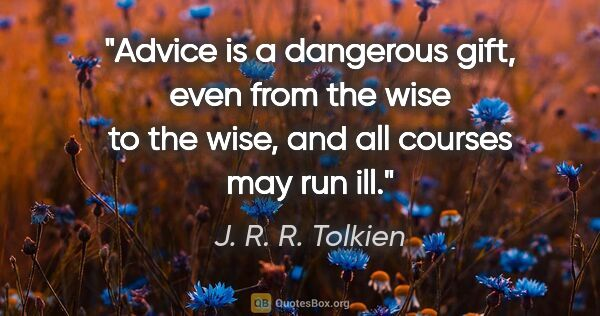 "J. R. R. Tolkien quote: ""Advice is a dangerous gift, even from the wise to the wise,..."""