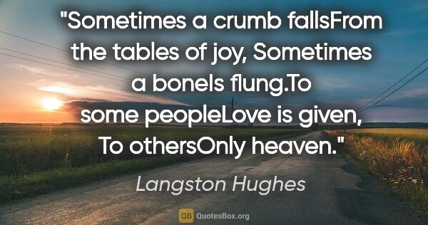 "Langston Hughes quote: ""Sometimes a crumb fallsFrom the tables of joy, Sometimes a..."""