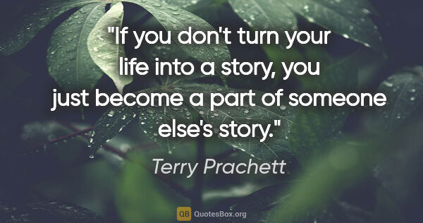 "Terry Prachett quote: ""If you don't turn your life into a story, you just become a..."""