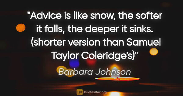 "Barbara Johnson quote: ""Advice is like snow, the softer it falls, the deeper it sinks...."""