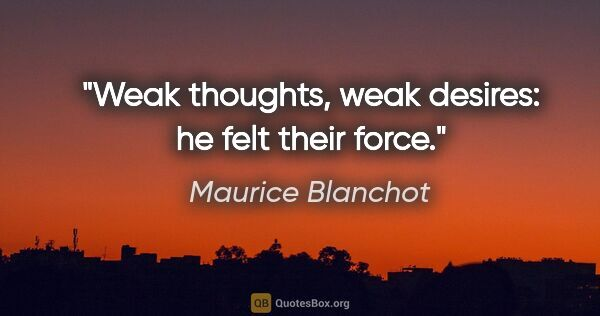 "Maurice Blanchot quote: ""Weak thoughts, weak desires: he felt their force."""