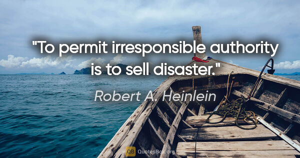 "Robert A. Heinlein quote: ""To permit irresponsible authority is to sell disaster."""