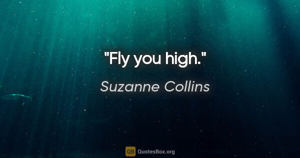 "Suzanne Collins quote: ""Fly you high."""
