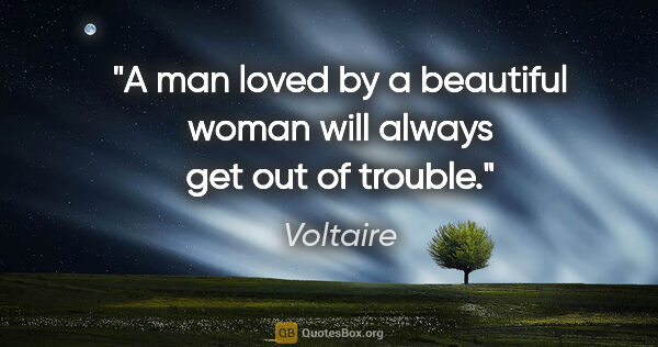 "Voltaire quote: ""A man loved by a beautiful woman will always get out of trouble."""
