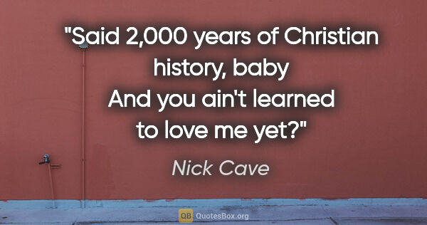 "Nick Cave quote: ""Said 2,000 years of Christian history, baby And you ain't..."""