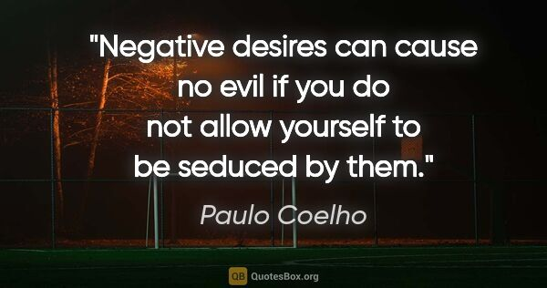 "Paulo Coelho quote: ""Negative desires can cause no evil if you do not allow..."""