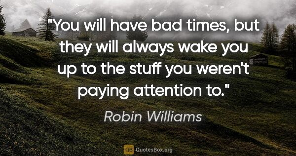 "Robin Williams quote: ""You will have bad times, but they will always wake you up to..."""
