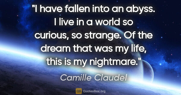 "Camille Claudel quote: ""I have fallen into an abyss. I live in a world so curious, so..."""