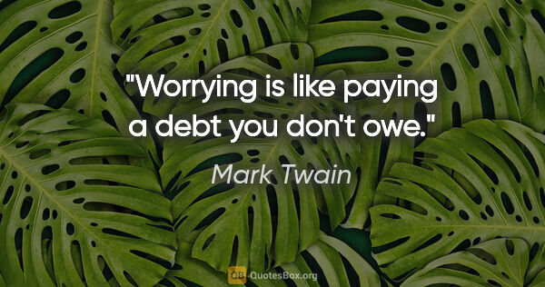 "Mark Twain quote: ""Worrying is like paying a debt you don't owe."""