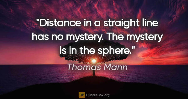 "Thomas Mann quote: ""Distance in a straight line has no mystery. The mystery is in..."""