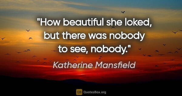 "Katherine Mansfield quote: ""How beautiful she loked, but there was nobody to see, nobody."""