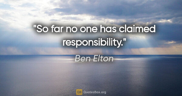 "Ben Elton quote: ""So far no one has claimed responsibility."""