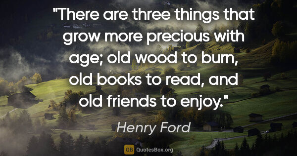 "Henry Ford quote: ""There are three things that grow more precious with age; old..."""