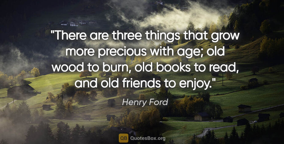 """Henry Ford quote: """"There are three things that grow more precious with age; old..."""""""
