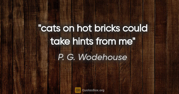 "P. G. Wodehouse quote: ""cats on hot bricks could take hints from me"""