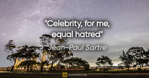 "Jean-Paul Sartre quote: ""Celebrity, for me, equal hatred"""